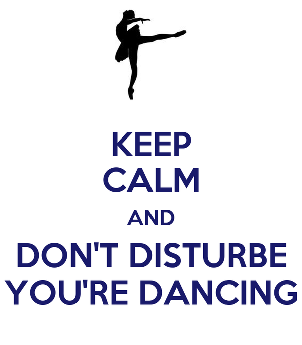 KEEP CALM AND DON'T DISTURBE YOU'RE DANCING