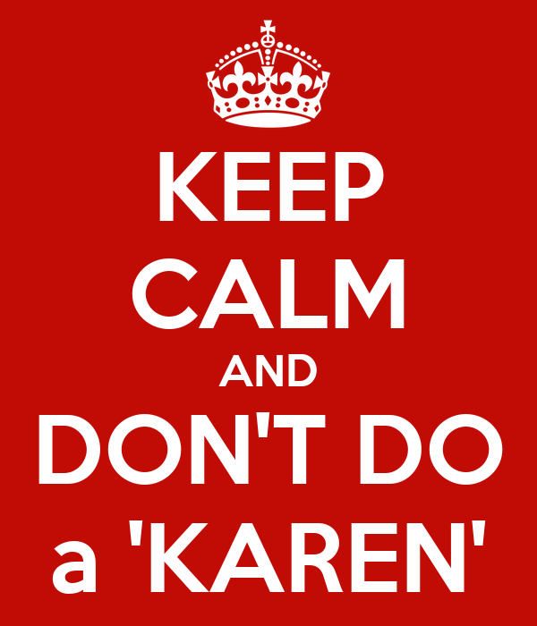 KEEP CALM AND DON'T DO a 'KAREN'