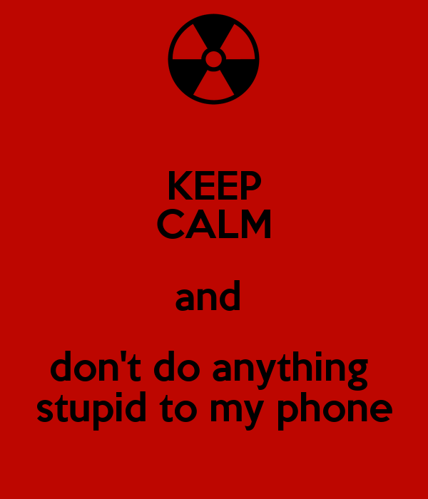 KEEP CALM and  don't do anything  stupid to my phone