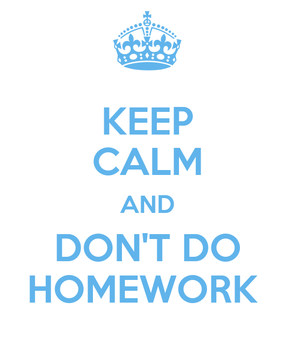 KEEP CALM AND DON'T DO HOMEWORK