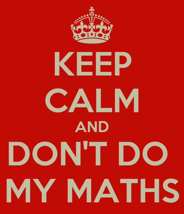 KEEP CALM AND DON'T DO  MY MATHS