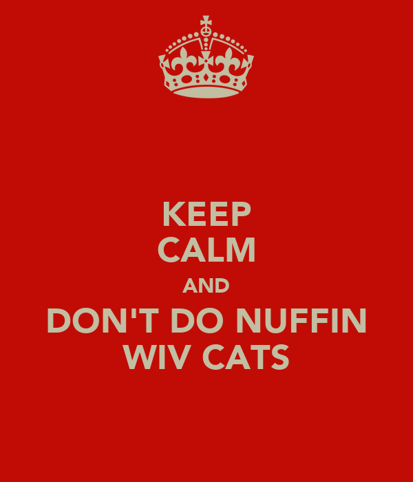 KEEP CALM AND DON'T DO NUFFIN WIV CATS