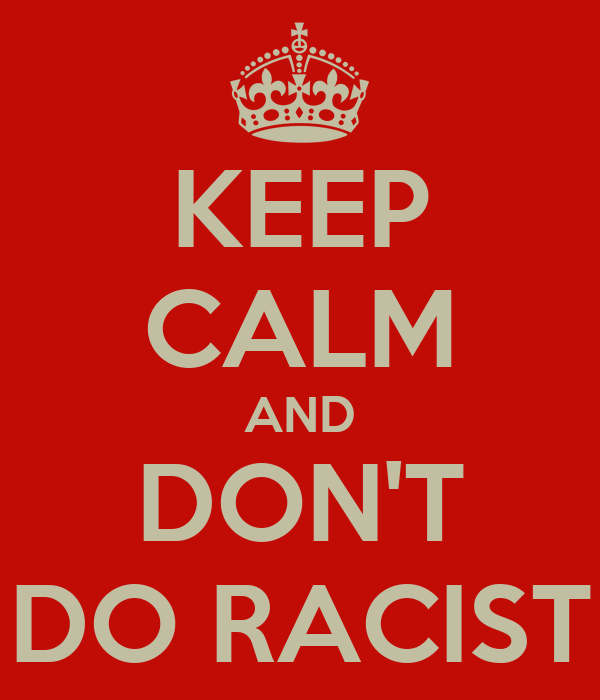 KEEP CALM AND DON'T DO RACIST