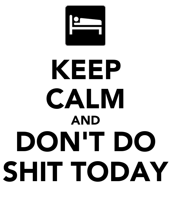 KEEP CALM AND DON'T DO SHIT TODAY