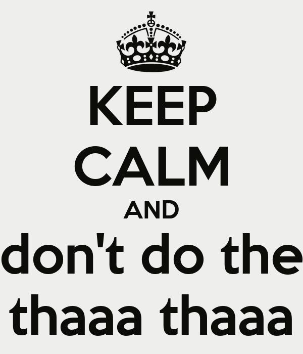 KEEP CALM AND don't do the thaaa thaaa