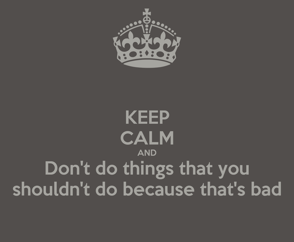 KEEP CALM AND Don't do things that you shouldn't do because that's bad