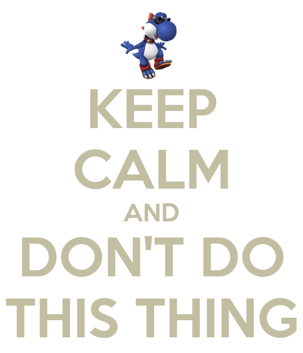 KEEP CALM AND DON'T DO THIS THING