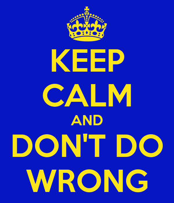 KEEP CALM AND DON'T DO WRONG