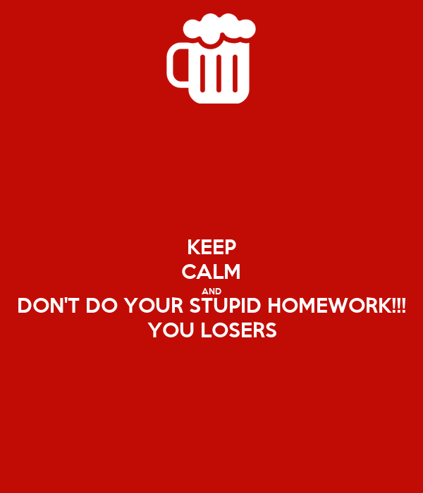 KEEP CALM AND DON'T DO YOUR STUPID HOMEWORK!!! YOU LOSERS