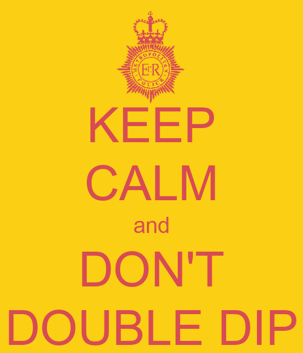 KEEP CALM and DON'T DOUBLE DIP