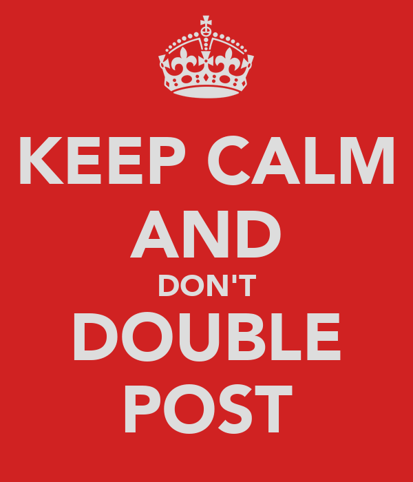 KEEP CALM AND DON'T DOUBLE POST
