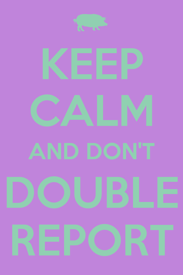 KEEP CALM AND DON'T DOUBLE REPORT