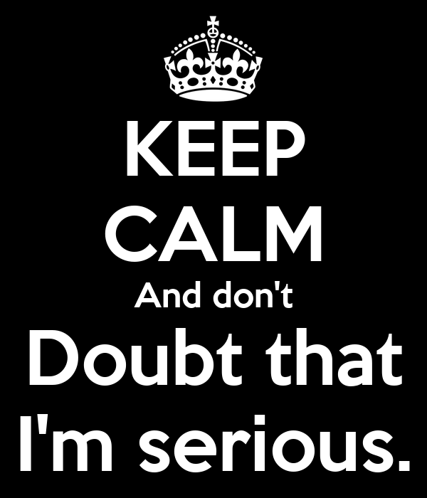 KEEP CALM And don't Doubt that I'm serious.