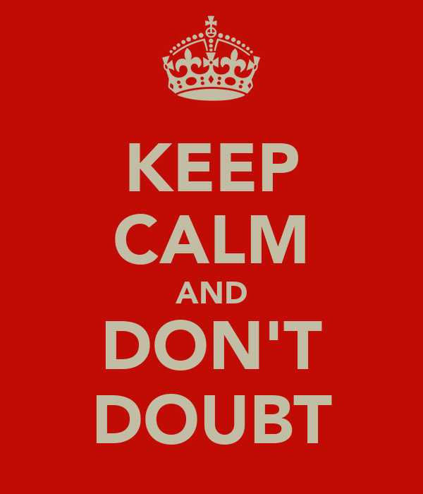KEEP CALM AND DON'T DOUBT