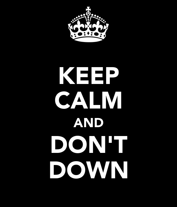 KEEP CALM AND DON'T DOWN