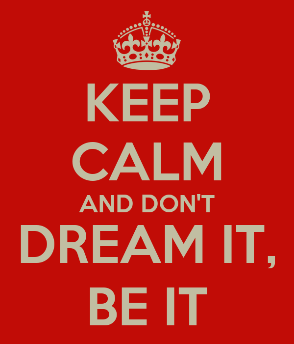 KEEP CALM AND DON'T DREAM IT, BE IT