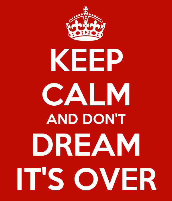 KEEP CALM AND DON'T DREAM IT'S OVER