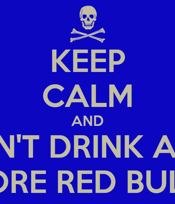 KEEP CALM AND DON'T DRINK ANY  MORE RED BULL!!