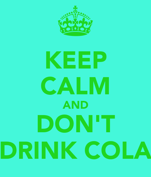 KEEP CALM AND DON'T DRINK COLA