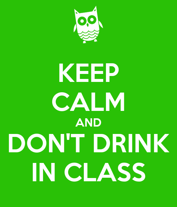 KEEP CALM AND DON'T DRINK IN CLASS