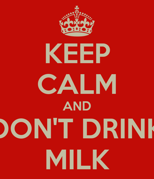 KEEP CALM AND DON'T DRINK MILK