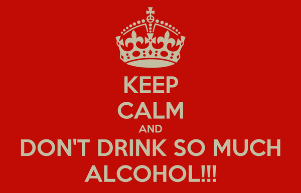 KEEP CALM AND DON'T DRINK SO MUCH ALCOHOL!!!