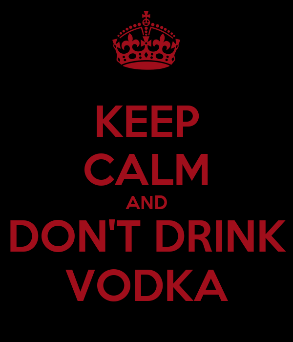 KEEP CALM AND DON'T DRINK VODKA