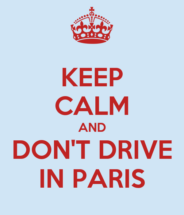 KEEP CALM AND DON'T DRIVE IN PARIS