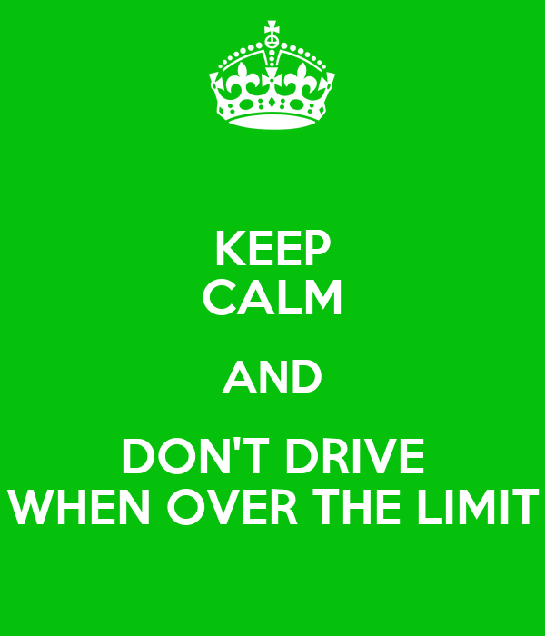 KEEP CALM AND DON'T DRIVE WHEN OVER THE LIMIT