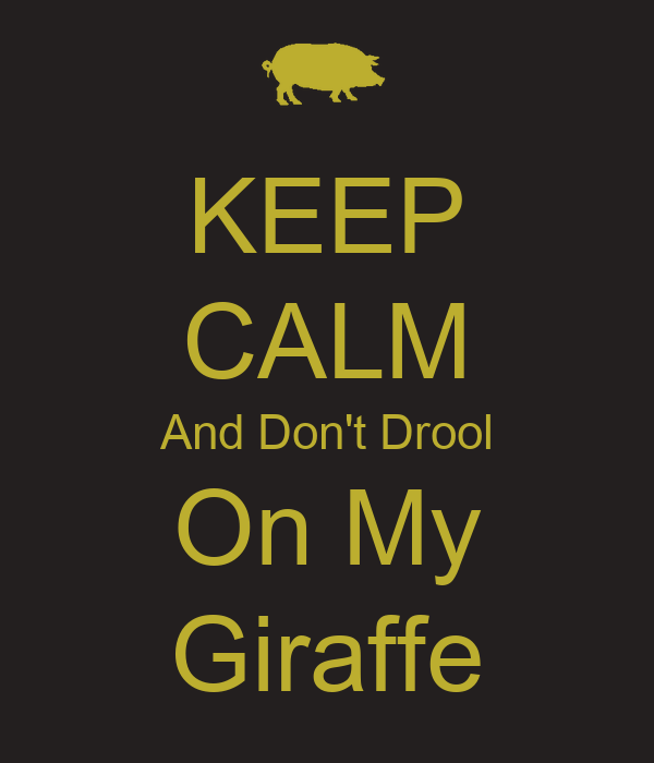 KEEP CALM And Don't Drool On My Giraffe