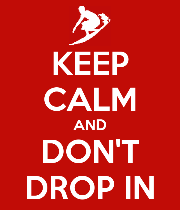 KEEP CALM AND DON'T DROP IN