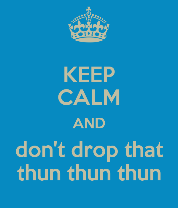 KEEP CALM AND don't drop that thun thun thun