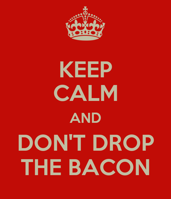 KEEP CALM AND DON'T DROP THE BACON