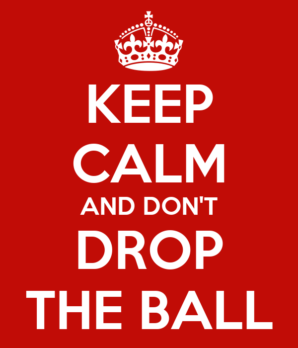 KEEP CALM AND DON'T DROP THE BALL