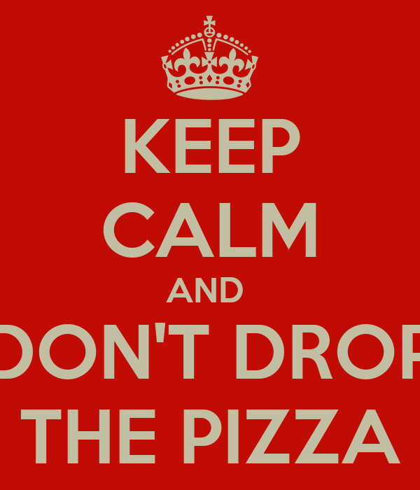 KEEP CALM AND   DON'T DROP  THE PIZZA