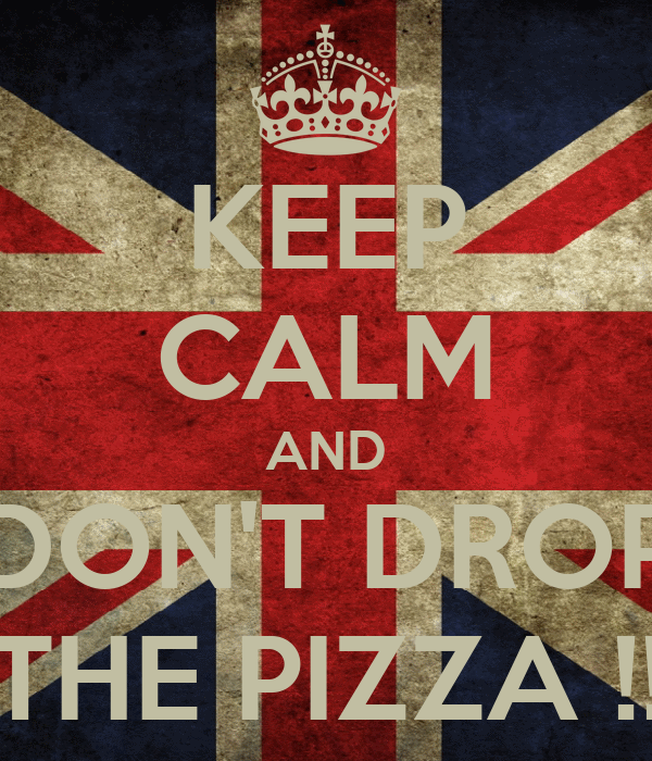 KEEP CALM AND DON'T DROP THE PIZZA !!