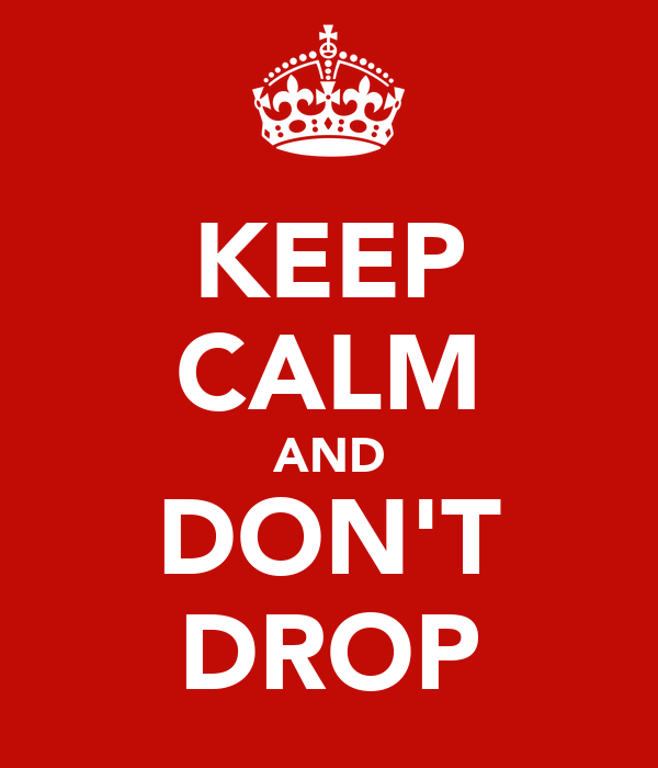 KEEP CALM AND DON'T DROP