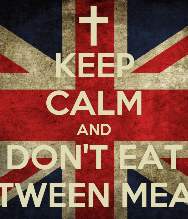 KEEP CALM AND DON'T EAT BETWEEN MEALS