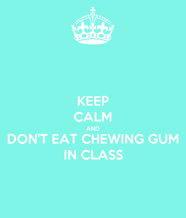 KEEP CALM AND DON'T EAT CHEWING GUM IN CLASS