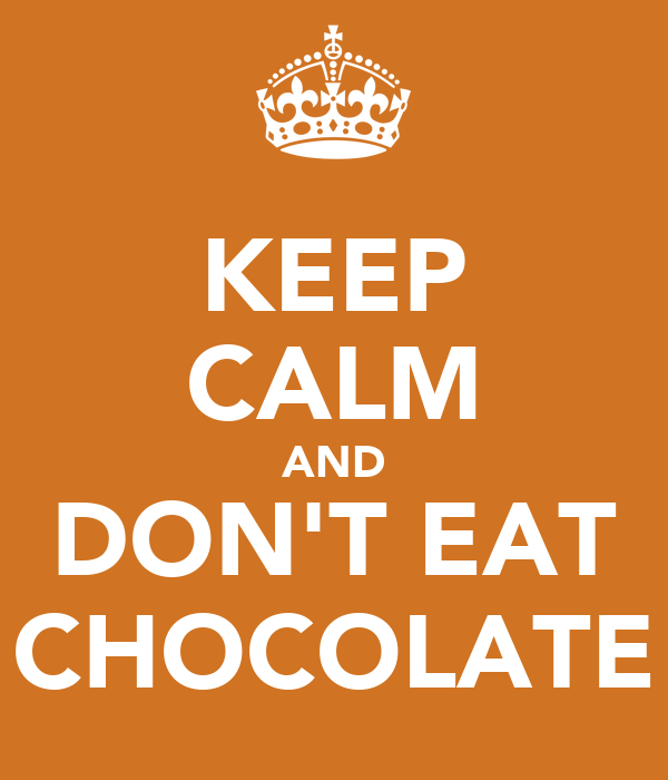 KEEP CALM AND DON'T EAT CHOCOLATE