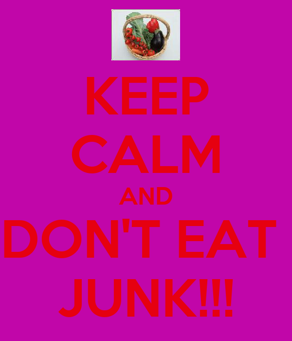KEEP CALM AND DON'T EAT  JUNK!!!