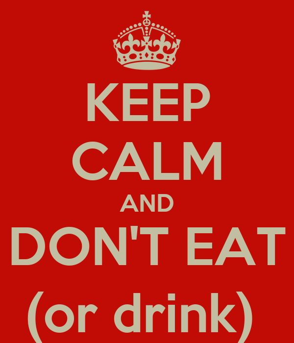 KEEP CALM AND DON'T EAT (or drink)