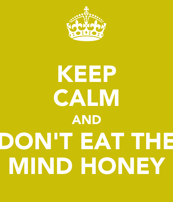 KEEP CALM AND DON'T EAT THE MIND HONEY