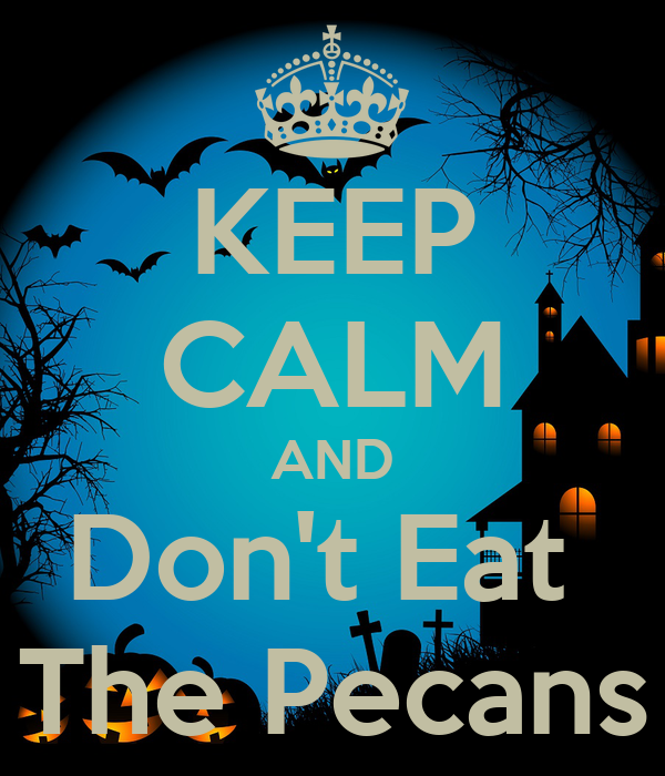 KEEP CALM AND Don't Eat  The Pecans