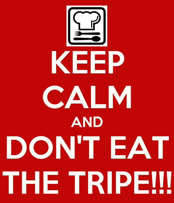 KEEP CALM AND DON'T EAT THE TRIPE!!!