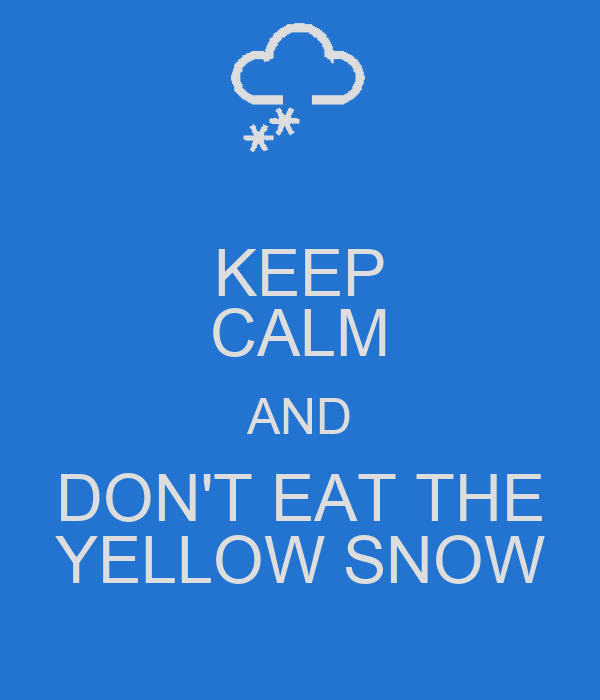 KEEP CALM AND DON'T EAT THE YELLOW SNOW