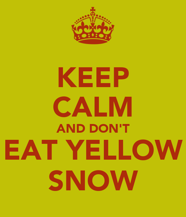 KEEP CALM AND DON'T EAT YELLOW SNOW