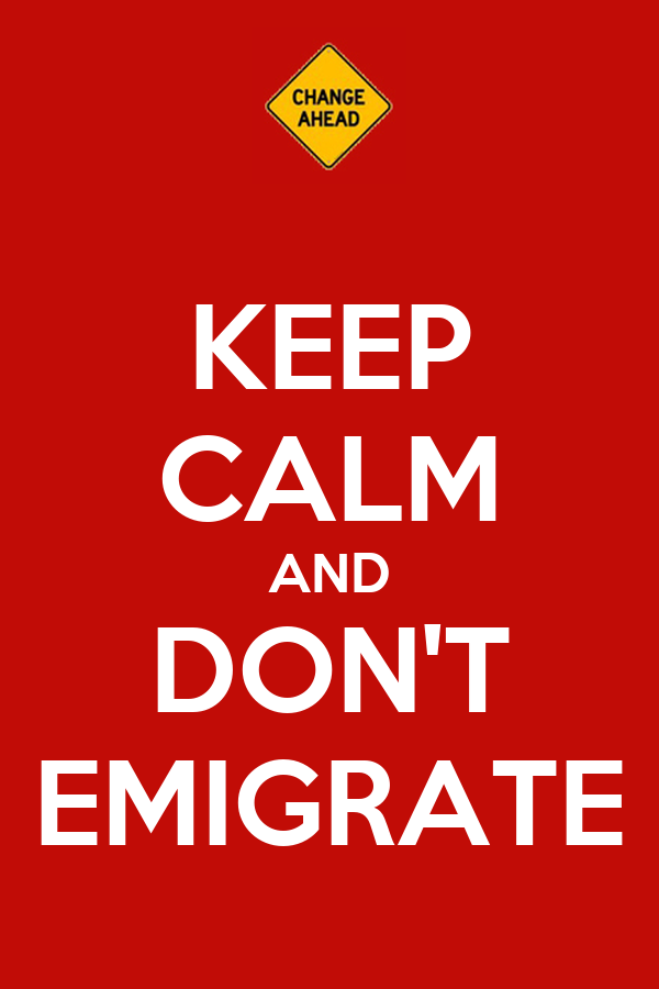 KEEP CALM AND DON'T EMIGRATE