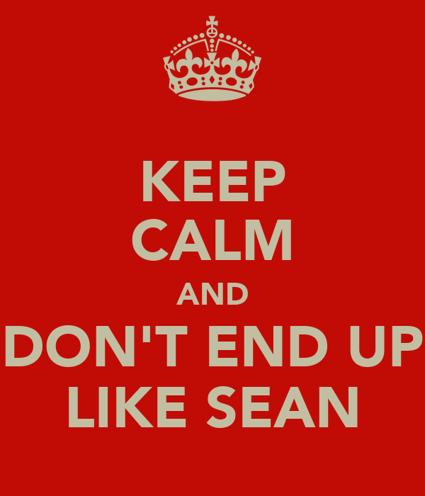 KEEP CALM AND DON'T END UP LIKE SEAN