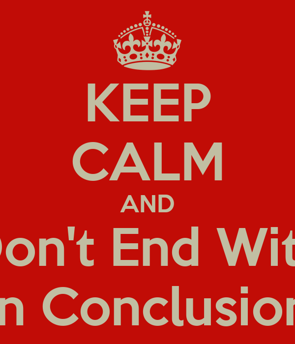 KEEP CALM AND Don't End With In Conclusion